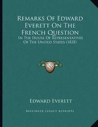 Remarks Of Edward Everett On The French Question: In The House Of Representatives Of The United States 1835
