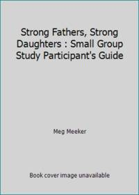 image of Strong Fathers, Strong Daughters : Small Group Study Participant's Guide