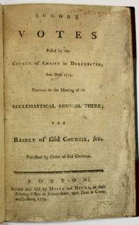 SUNDRY VOTES PASSED BY THE CHURCH OF CHRIST IN DORCHESTER, ANN. DOM. 1773. PREVIOUS TO THE MEETING OF AN ECCLESIASTICAL COUNCIL THERE, THE RESULT OF SAID COUNCIL, &C. PUBLISHED BY ORDER OF SAID CHURCH