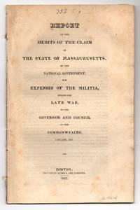 Report on the Merits of the Claim of the State of Massachusetts of the National Government for Expenses of the Militia, During the Late War, to the Governor and Council of the Commonwealth, January, 1821