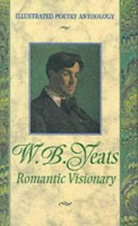 W. B. Yeats Romantic Visionary (Illustrated Poetry Anthologies)
