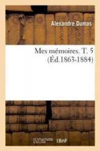 Mes Memoires. T. 5 (Ed.1863-1884) (Litterature) (French Edition)