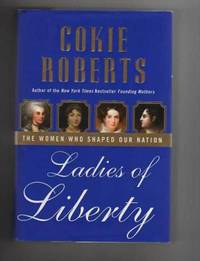 LADIES OF LIBERTY.  The Women Who Shaped Our Nation