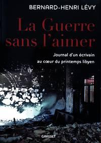 image of La Guerre sans l'aimer. Journal d'un écrivain au du printemps libyen