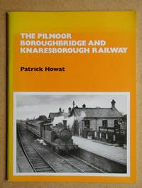 The Pilmoor Boroughbridge and Knaresborough Railway. by  Patrick Howat - Paperback - First Edition - 1991 - from N. G. Lawrie Books. (SKU: 47683)