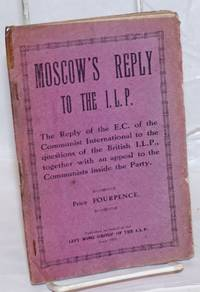 Moscow\'s reply to the I.L.P. [Independent Labour Party] The reply of the E[xecutive] C[ommittee] of the Communist International to the questions of the British I.L.P., together with an appeal to the Communists inside the Party