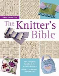 Knitter's Bible : The Complete Handbook for Creative Knitters by Claire Crompton - Paperback - 2004 - from ThriftBooks (SKU: G0715317997I3N00)