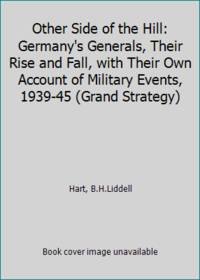 image of Other Side of the Hill: Germany's Generals, Their Rise and Fall, with Their Own Account of Military Events, 1939-45 (Grand Strategy)