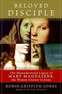 Beloved Disciple : The Misunderstood Legacy of Mary Magdalene  the Woman Closest to Jesus