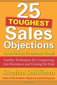 25 Toughest Sales Objections and How to Overcome Them: Surefire Techniques for Conquering Any Resistance and Closing the Deal