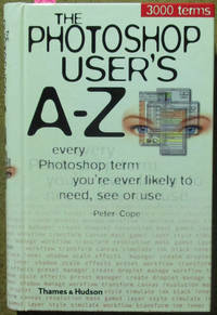 Photoshop User's A-Z, The: Every Photoshop Term You're Ever Likely to Need, See or Use