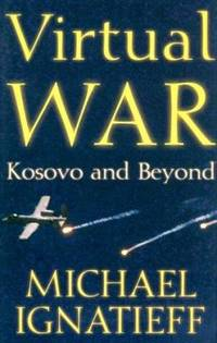 Virtual War : Kosovo and Beyond by Michael Ignatieff - 2000