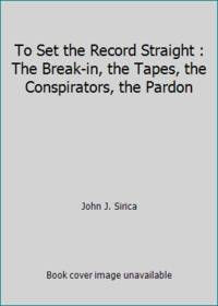 To Set the Record Straight : The Break-in, the Tapes, the Conspirators, the Pardon