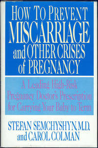 HOW TO PREVENT MISCARRIAGE AND OTHER CRISES OF PREGNANCY A Leading High-Risk Pregnancy Doctor's Prescription for Carrying Your Baby to Term, Semchyshyn, Stefan