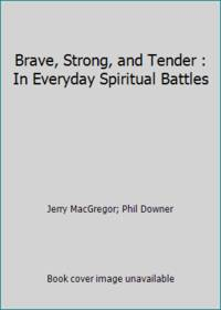 Brave, Strong, and Tender : In Everyday Spiritual Battles