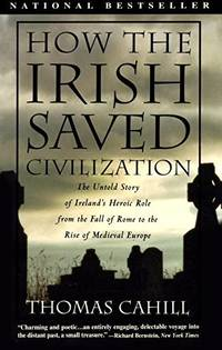 How the Irish Saved Civilization: The Untold Story of Ireland's Heroic Role From