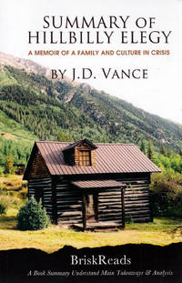 Summary: The Hillbilly Elegy: A Memoir of a Family and Culture In Crisis by J.D. Vance Understand Main TakeAways & Analysis by Brisk Reads - Paperback - 2017-05-03 - from Kayleighbug Books and Biblio.com
