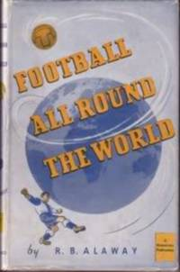 Football All Round the World by R.B. Alaway - 1948