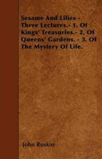 image of Sesame And Lilies - Three Lectures.- 1. Of Kings' Treasuries.- 2. Of Queens' Gardens. - 3. Of The Mystery Of Life.