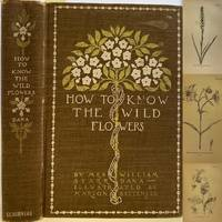 How to Know the Wild Flowers, A Guide to the Names, Haunts, And Habits of Our Common Wild Flowers, Revised and Enlarged Edition
