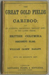 The Great Gold Fields of Cariboo; with an Authentic Description, Brought Down to the Latest Period, of British Columbia and Vancouver's Island by  William Carew HAZLITT - First Edition - 1862 - from Between the Covers- Rare Books, Inc. ABAA (SKU: 396421)