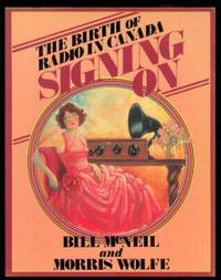 SIGNING ON - The Birth of Radio in Canada by McNeil, Bill; Wolfe, Morris - 1982