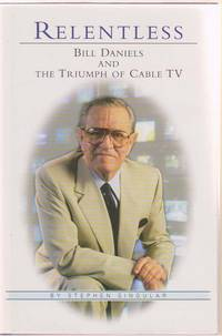 Relentless  Bill Daniels and the Triumph of Cable TV