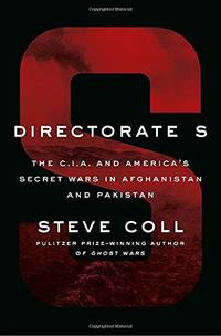 Directorate S: The CIA. and America's Secret Wars in Afghanistan and Pakistan C. I.