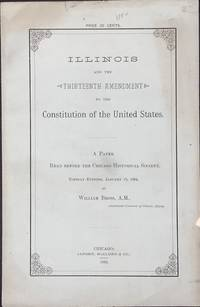 ILLINOIS AND THE THIRTEENTH AMENDMENT TO THE CONSTITUTION OF THE UNITED STATES: A PAPER READ BEFORE THE CHICAGO HISTORICAL SOCIETY, TUESDAY EVENING, JANUARY 15, 1884