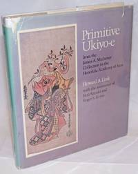 Primitive Ukiyo-e from the James A. Michener Collection in the Honolulu Academy of Arts by Link, Howard A., with the assistance of Juzo Suzuki and Roger S. Keyes - 1980