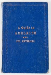 Adelaide and its Environs. A Descriptive Guide to Adelaide and Places in its Vicinity ..
