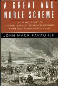 A Great And Noble Scheme: The Tragic Story Of The Expulsion Of The French Acadians Frum Their...