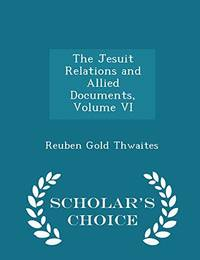 The Jesuit Relations and Allied Documents  Volume VI   Scholar's Choice Edition