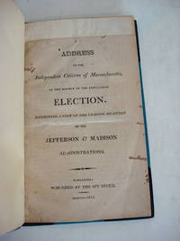 ADDRESS TO THE INDEPENDENT CITIZENS OF MASSACHUSETTS, ON THE SUBJECT OF THE APPROACHING ELECTION. Exhibiting a View of the Leading Measures of the Jefferson & Madison Administrations