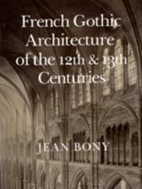 French Gothic Architecture of the 12th and 13th Centuries by Jean Bony - 1985