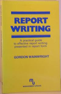 Report Writing - A Practical Guide to Effective Report Writing Presented in Report Form