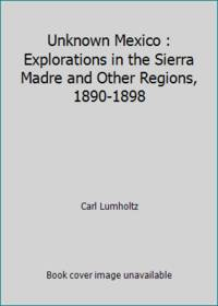 Unknown Mexico : Explorations in the Sierra Madre and Other Regions, 1890-1898