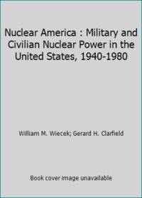 image of Nuclear America : Military and Civilian Nuclear Power in the United States, 1940-1980