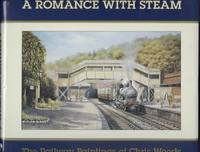 A Romance With Steam - The Railway Paintings Of Chris Wood.