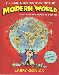 THE CARTOON HISTORY OF THE MODERN WORLD: Part II:  From the Bastille to Baghdad. by  Larry Gonick - Paperback - Signed First Edition - (2009) - from Bookfever.com, IOBA and Biblio.co.nz