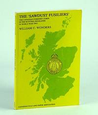 The Sawdust Fusiliers : The Canadian Forestry Corps in the Scottish Highlands in World War Two