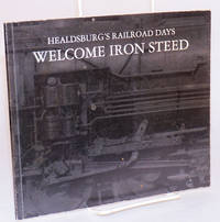 Welcome iron steed; Healdsburg's Railroad Days; issued to commemorate Healdsburg's rich railroad history and Art in Celebration!  April 28 to May 3, 1998