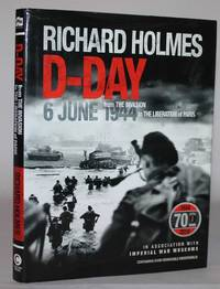 D-Day 6 June 1944 : From the Invasion to the Liberation of Paris