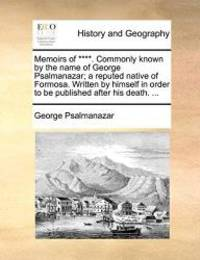 Memoirs of ****. Commonly known by the name of George Psalmanazar; a reputed native of Formosa....