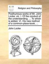 image of Posthumous works of Mr. John Locke: viz. I. Of the conduct of the understanding. ... To which is added, VI. His new method of a common-place-book, ...