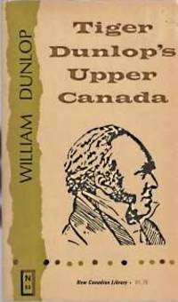 TIGER DUNLOP'S UPPER CANADA : comprising Recollections of the American war 1812-1814, and Statistical sketches of Upper Canada for the use of emigrants / by a backwoodsman. Introd.: Carl F. Klinck. by William Dunlop; Malcolm Ross - Paperback - New Canadian Library No. 55 - 1967 - from Harry E Bagley Books Ltd (SKU: 112555601)