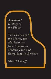 A Natural History of the Piano : The Instrument  the Music  the Musicians   From Mozart to Modern Jazz and Everything in Between