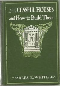 Successful Houses and How to Build Them by  Charles JR White - Hardcover - 1/1/1912 - from BayShore Books LLC and Biblio.com