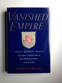 Vanished Empire  Vienna-Budapest-Prague  The Three Capital Cities of the Habsburg Empire as Seen Today
