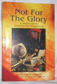 Not for the Glory; A History of the Moncton Fire Department by  Pamela McCaughey - Paperback - First ( No Additional printings) - 1995 - from Dave Shoots, Bookseller and Biblio.com